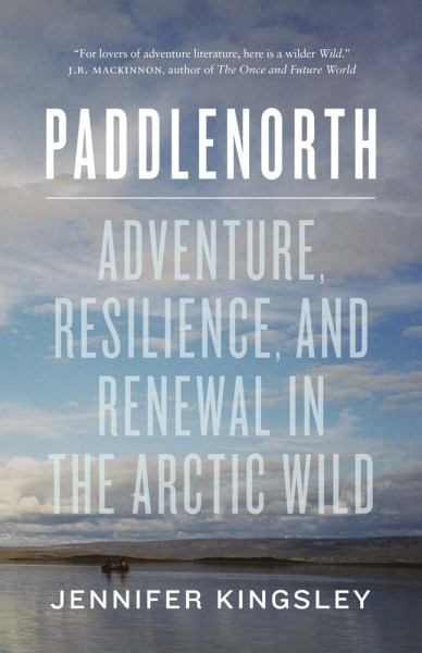 Paddle North: Adventure resilience and renewal in the arctic wild